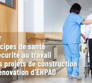 Guide sur l'intégration des principes de santé et de sécurité au travail dans les projets de reconstruction ou de rénovation d'EHPAD